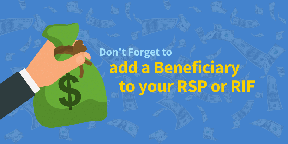 don't forget to add a beneficiary to your RSP or RIF